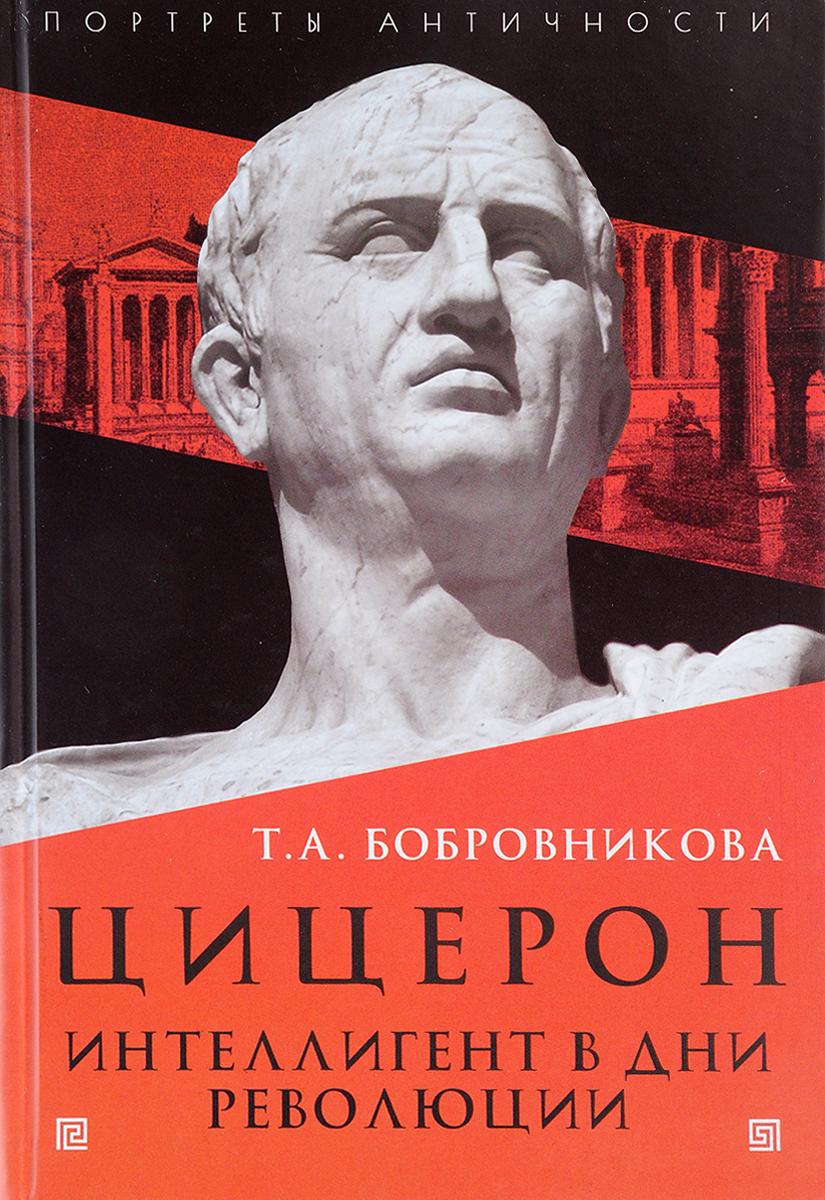 Zakazat.ru: Цицерон. Интеллигент в дни революции. Т. А. Бобровникова