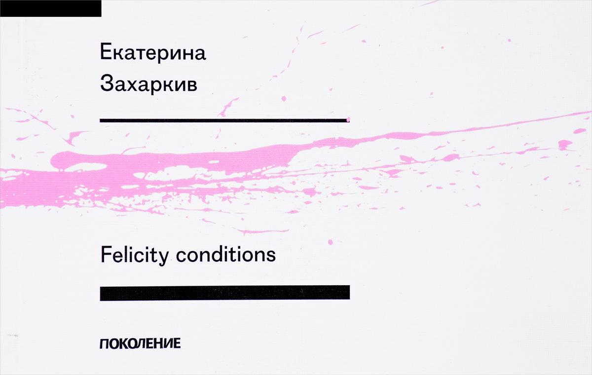 Екатерина Захаркив Felicity conditions азарова екатерина институт неблагородных девиц глоток свобод