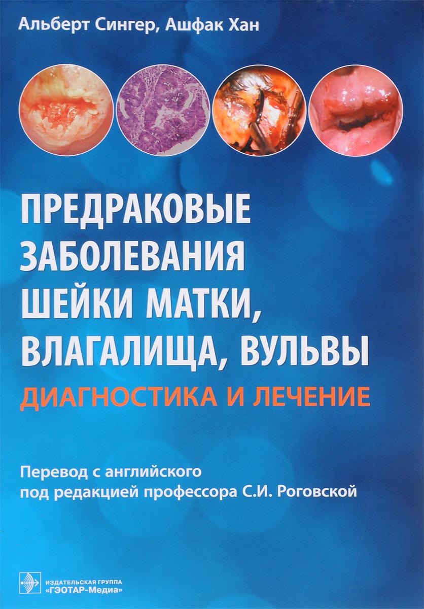 Альберт Cингер, Ашфак Хан Предраковые заболевания шейки матки, влагалища, вульвы. Диагностика и лечение