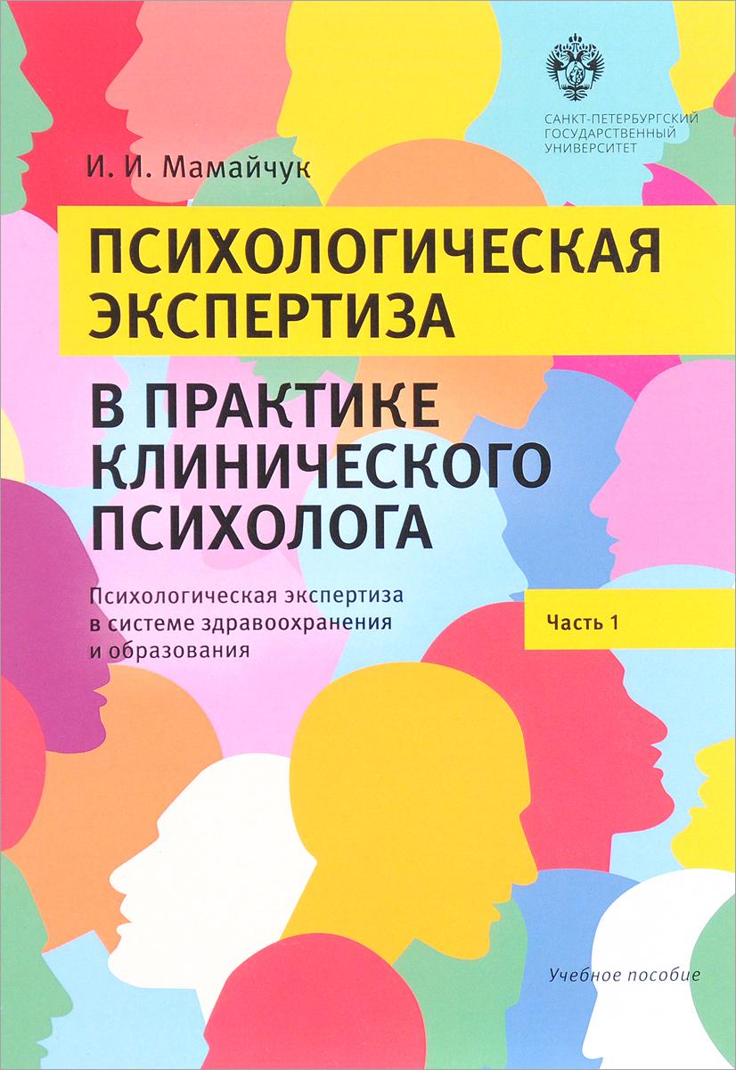 И. И. Мамайчук Психологическая экспертиза в практике клинического психолога. Часть 1. Психологическая экспертиза в системе здравоохранения и образования дъяконов и ф психологическая диагностика в практике врача