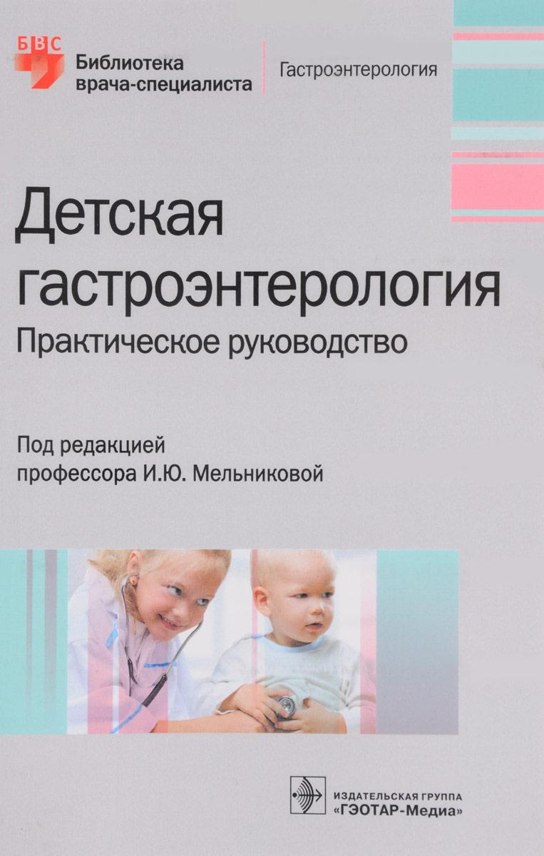 И. Ю. Мельникова, Н. В. Гончар, М. Б. Белогурова Детская гастроэнтерология. Практическое руководство