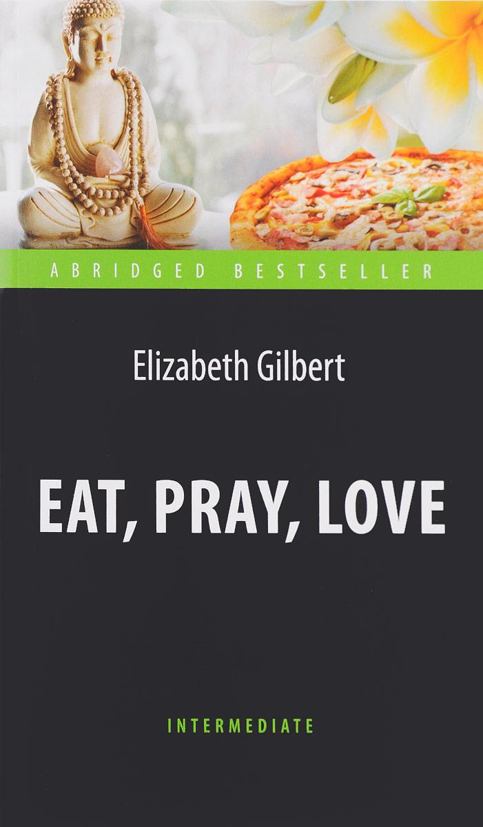 Elizabeth Gilbert Eat, Pray, Love / Есть, молиться, любить elizabeth gilbert suur võluvägi hirmudest vaba loominguline elu