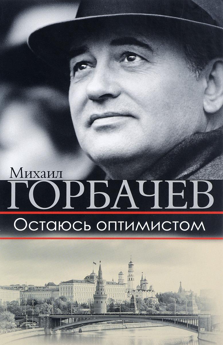 Михаил Горбачев Остаюсь оптимистом