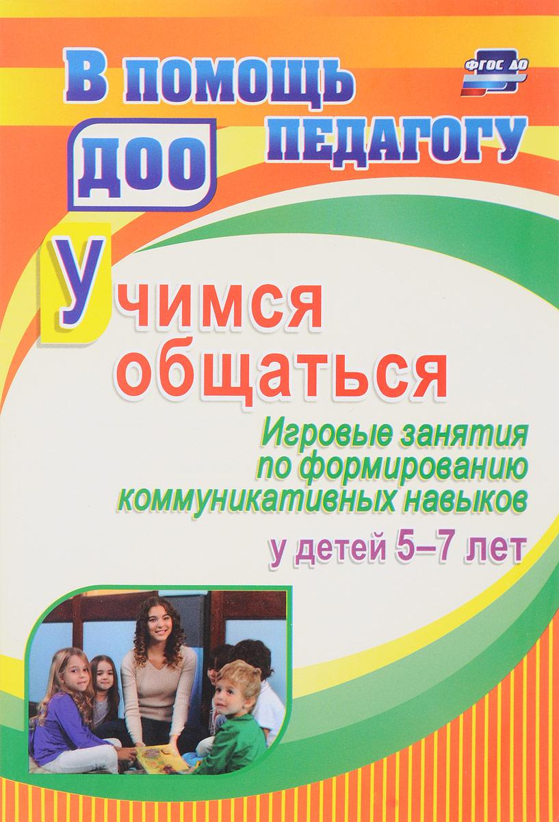 Учимся общаться. Игровые занятия по формированию коммуникативных навыков у детей 5-7 лет