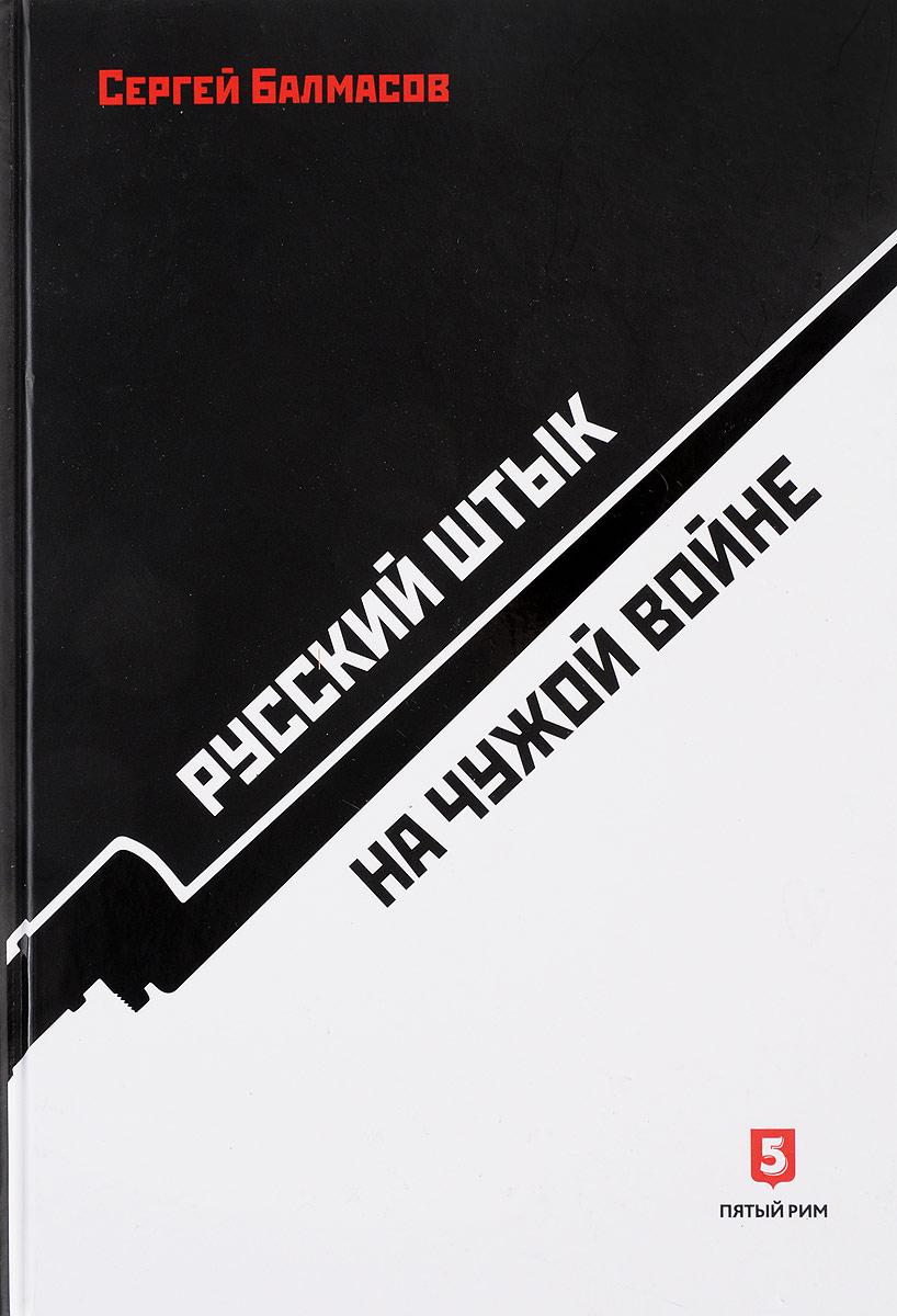 Сергей Балмасов Русский штык на чужой войне yfyjrthfvbre форсан в кировограде