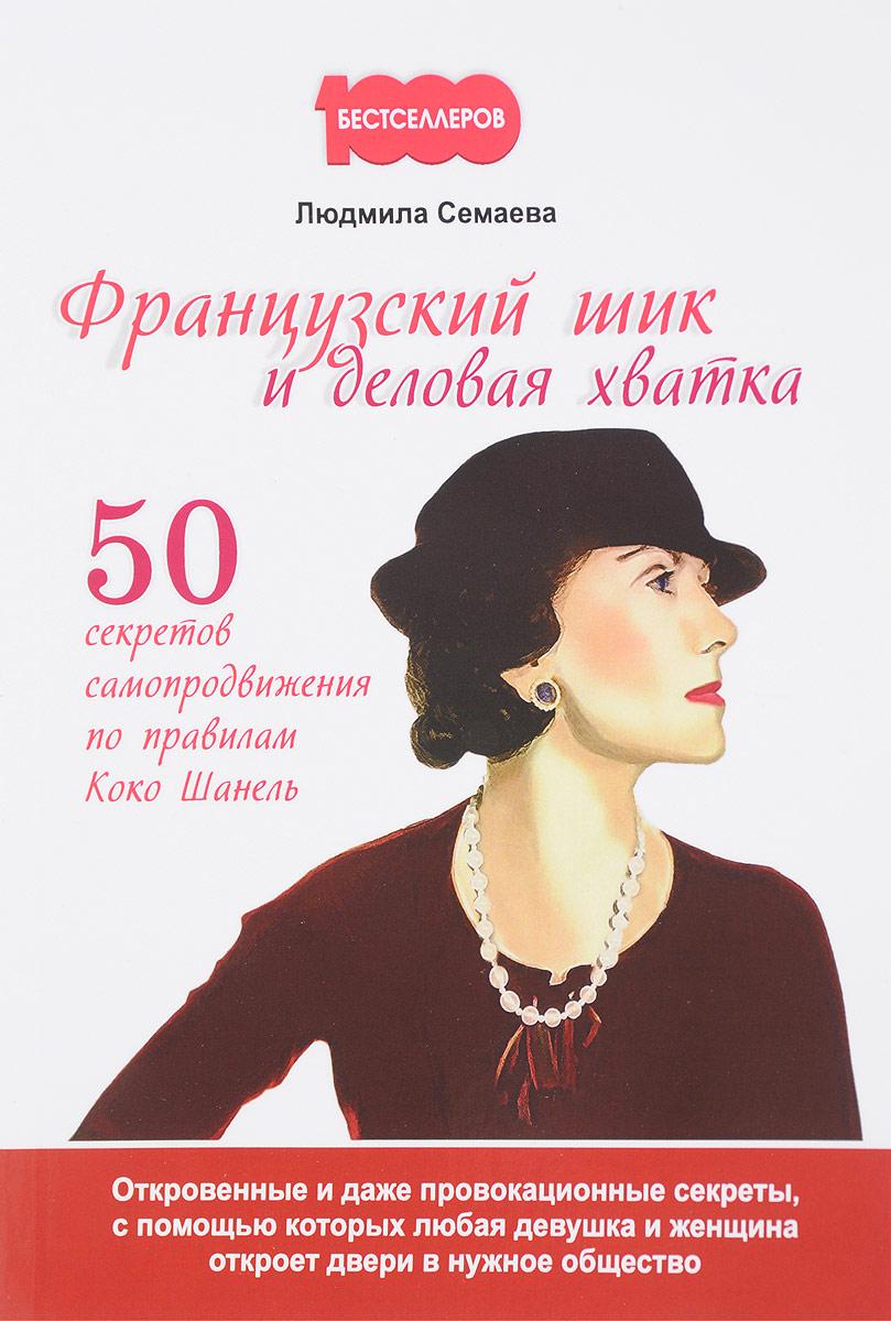 Французский шик и деловая хватка. 50 секретов самопродвижения по правилам Коко Шанель. Л. Семаева