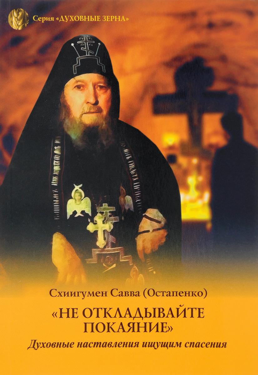 Схиигумен Савва (Остапенко) Не откладывайте покаяние. Духовные наставления ищущим спасения алтей и ко волшебные слова
