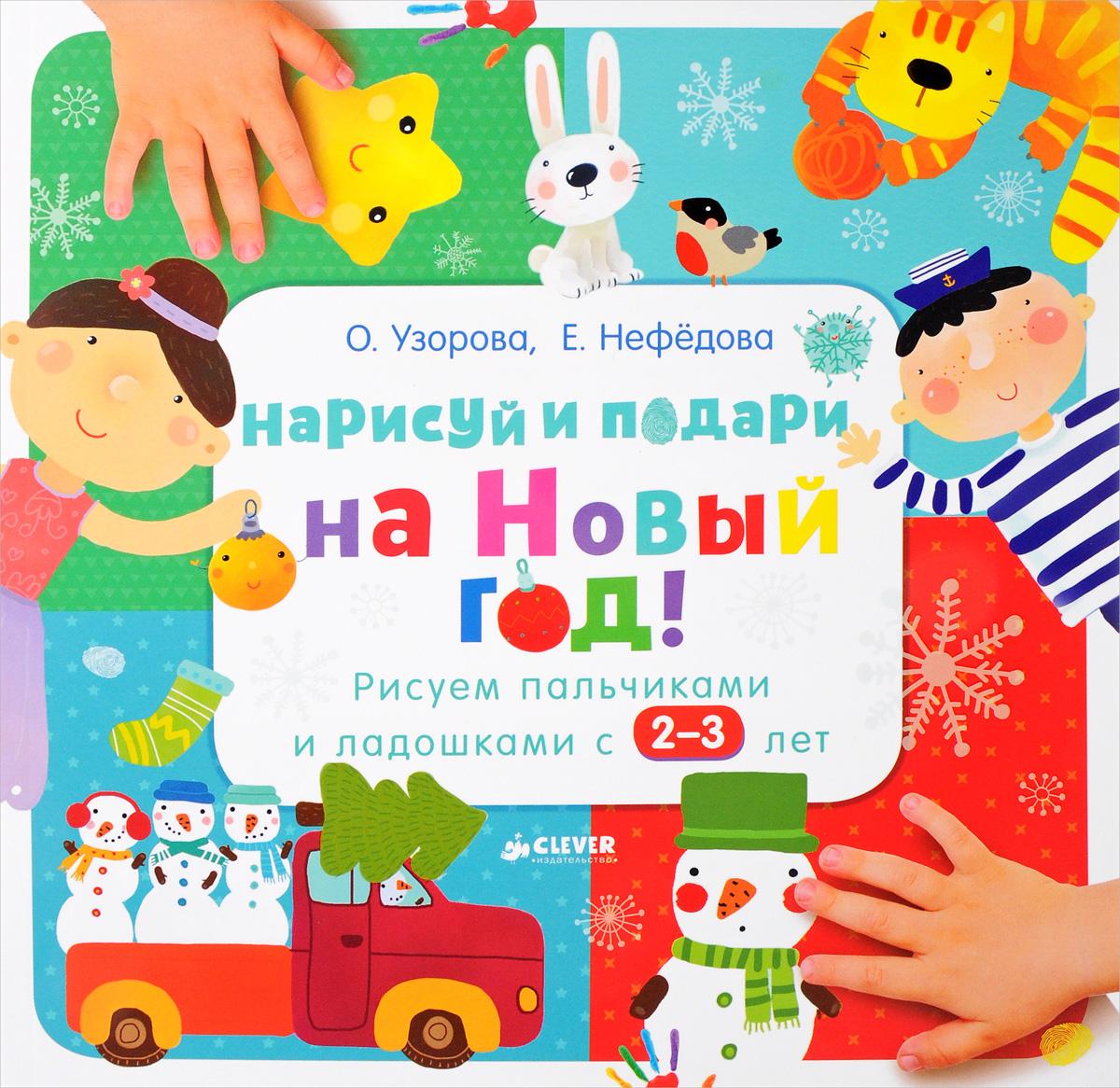 О. Узорова, Е. Нефедова Нарисуй и подари на Новый год! Рисуем пальчиками и ладошками с 2-3 лет рисуем ладошками уровень 1 наклейки узорова о в нефедова е а clever