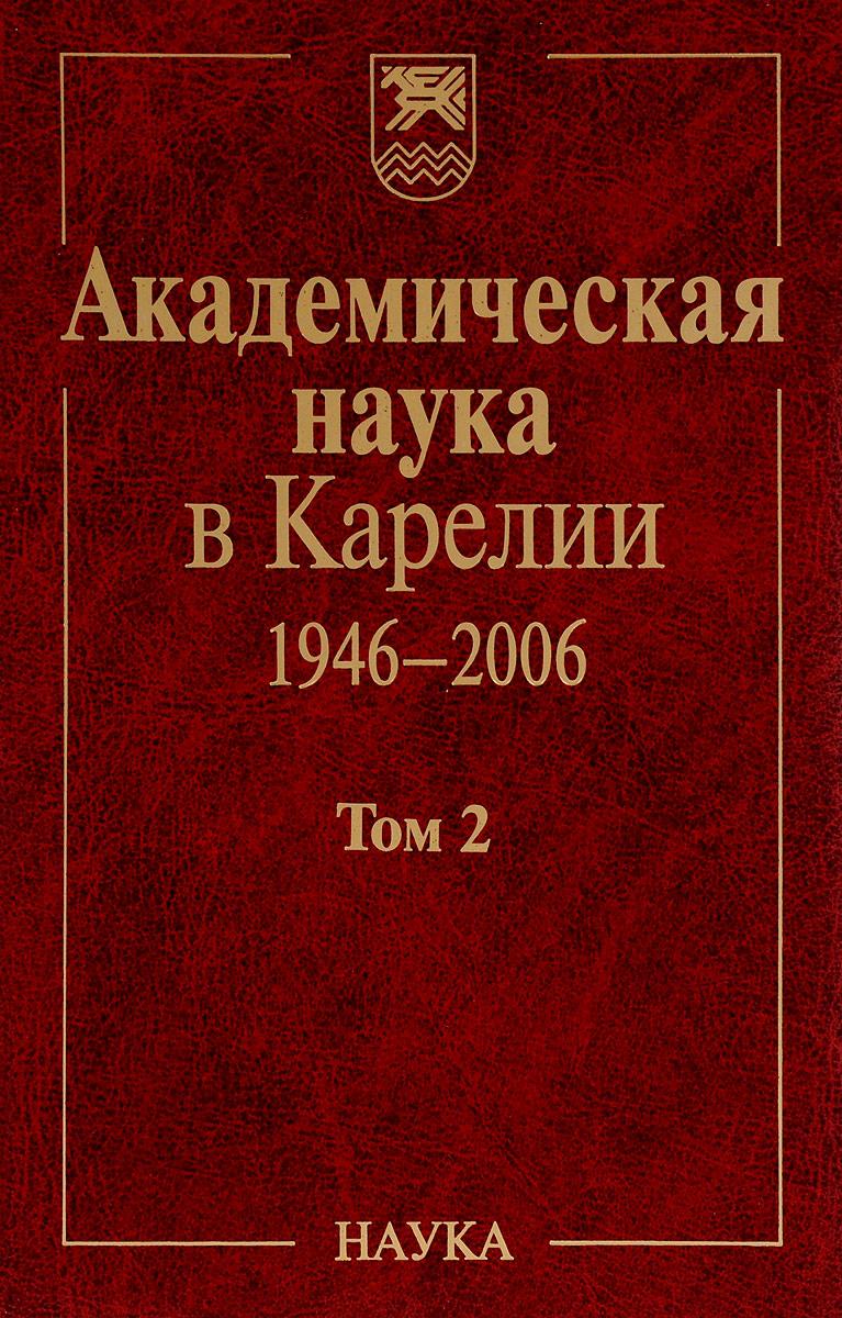 Академическая наука в Карелии 1946-2006. В 2 томах. Том 2