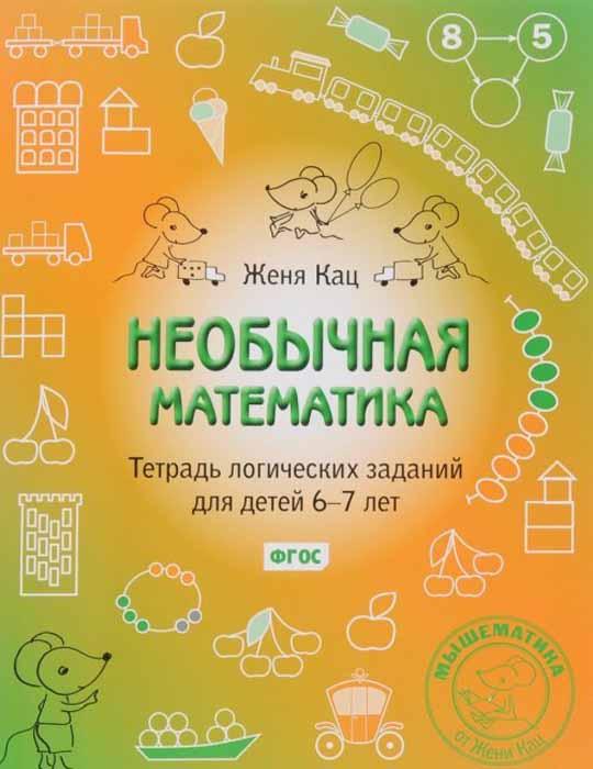 Женя Кац Необычная математика. Тетрадь логических заданий для детей 6-7 лет демонстрационный материал математика для детей 6 7 лет фгос