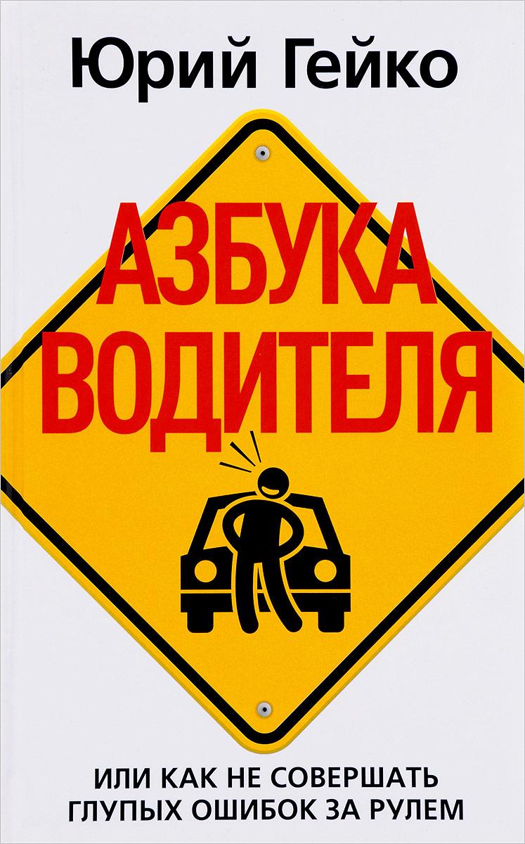 Юрий Гейко Азбука водителя. Или как не совершать глупых ошибок за рулем