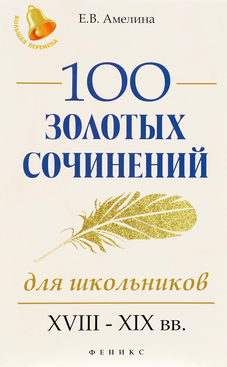 Е. В. Амелина 100 золотых сочинений для школьников. XVIII-XIX вв.