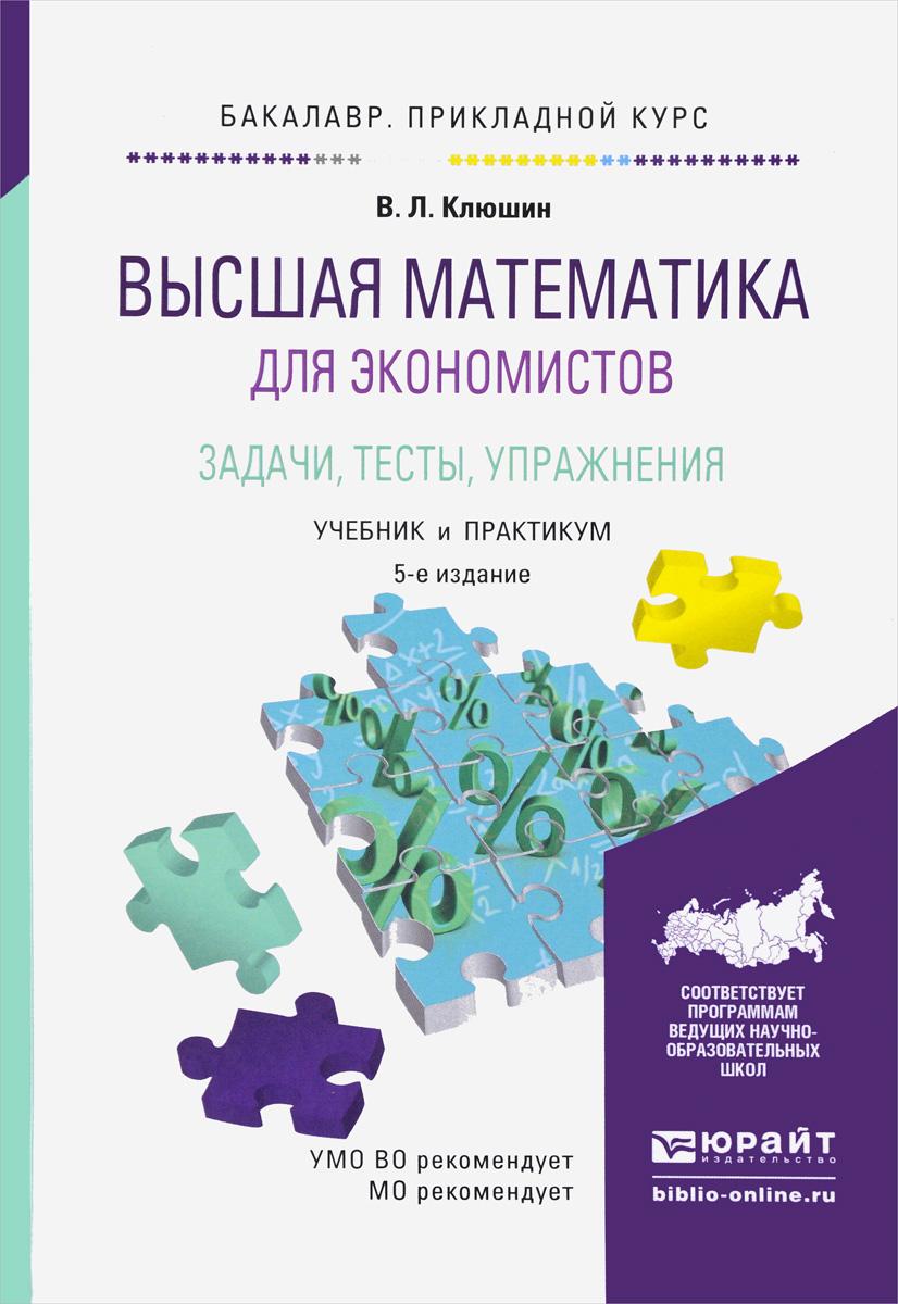 В. Л. Клюшин Высшая математика для экономистов. Задачи, тесты, упражнения. Учебник и практикум