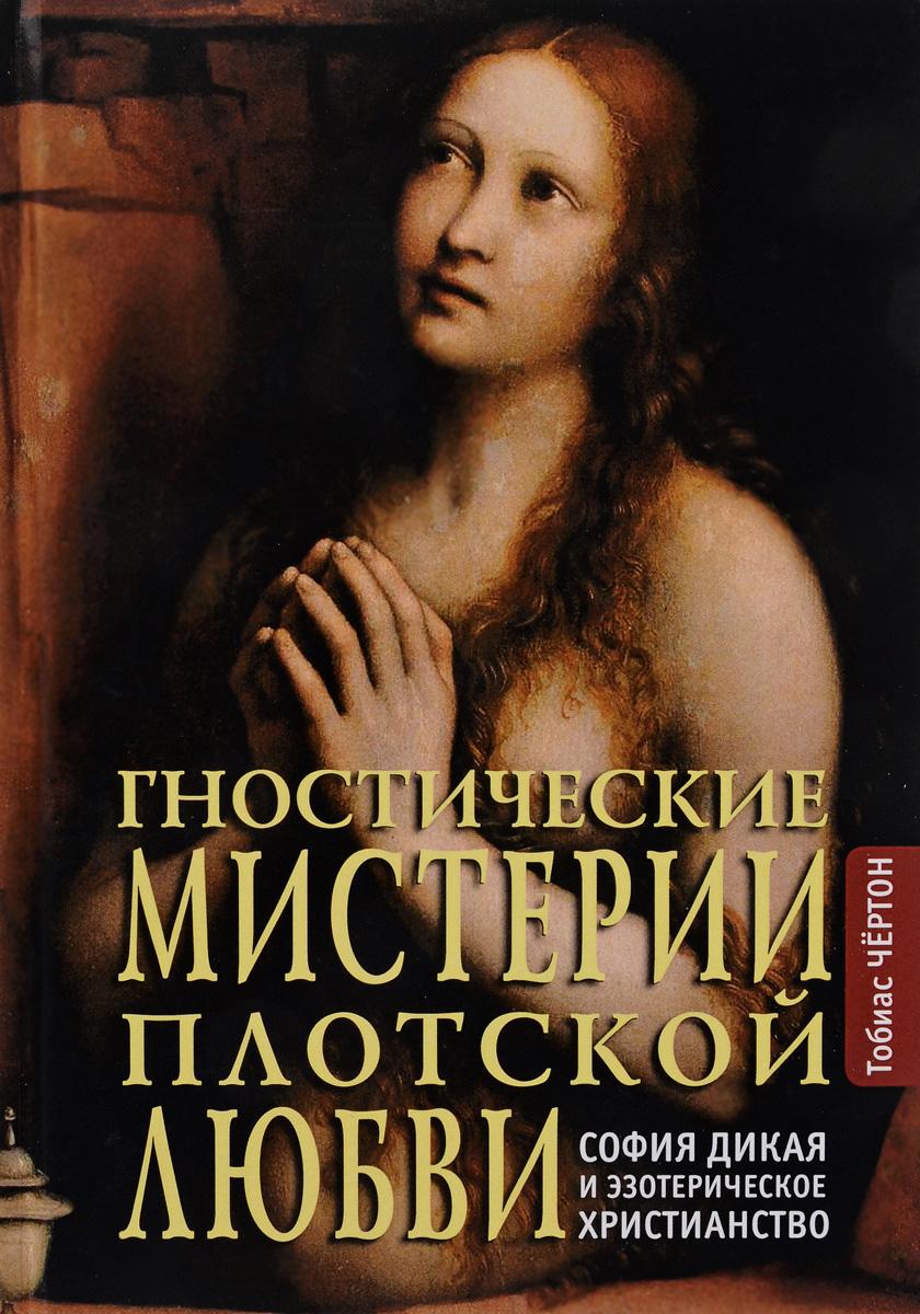 Гностические мистерии плотской любви. София дикая и эзотерическое христианство. Тобиас Чёртон
