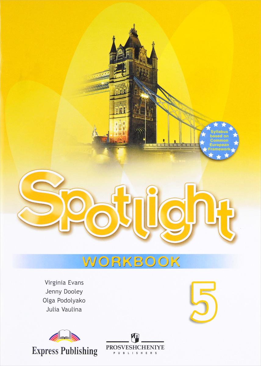 Virginia Evans, Jenny Dooley, Olga Podolyako, Julia Vaulina Spotlight 5: Workbook / Английский язык. 5 класс. Рабочая тетрадь matrix 7 workbook новая матрица английский язык 7 класс рабочая тетрадь