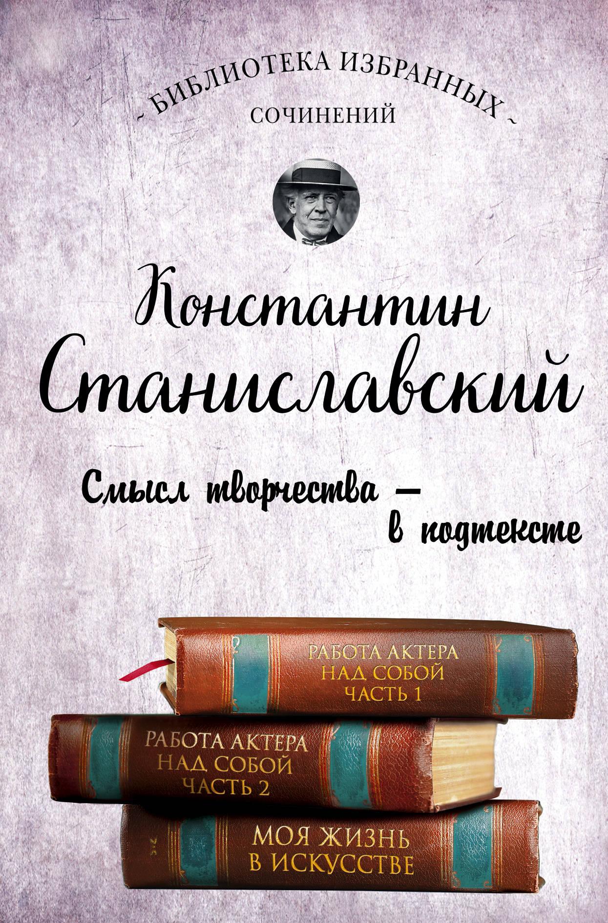 Константин Станиславский Константин Станиславский. Работа актера над собой. Части 1 и 2. Моя жизнь в искусстве