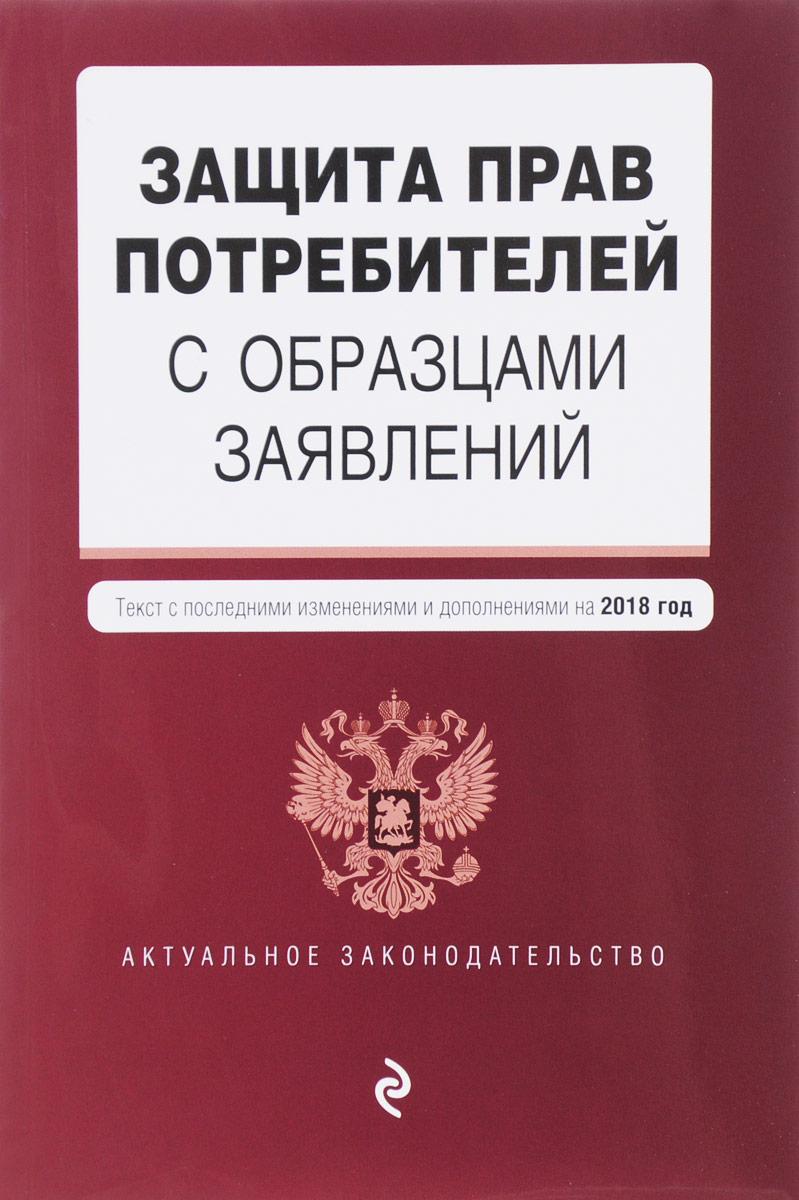 Защита прав потребителей с образцами заявлений. Текст с последними изменениями и дополнениями на 2018 год