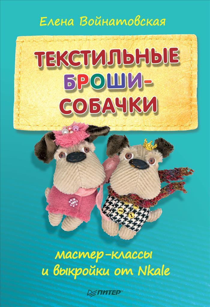 Елена Войнатовская Текстильные броши-собачки. Мастер-классы и выкройки от Nkale