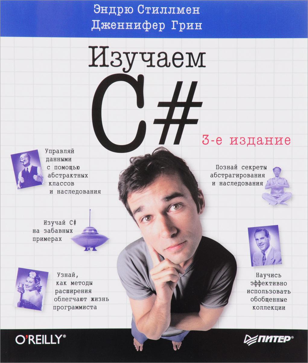 Эндрю Стиллмен, Дженифер Грин Изучаем C# пахомов б c c и ms visual c 2012 для начинающих 2 е издание