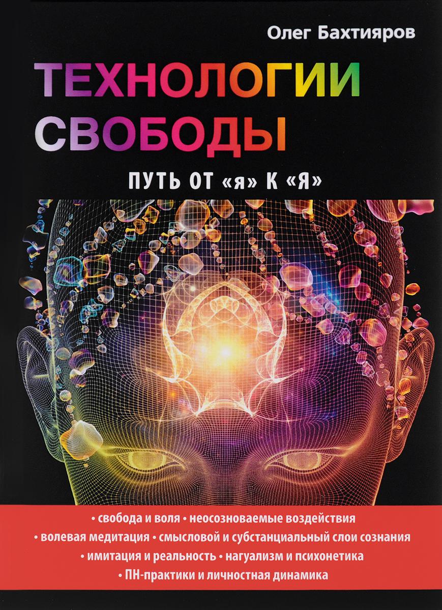 Олег Бахтияров Технологии свободы. Путь от я к Я