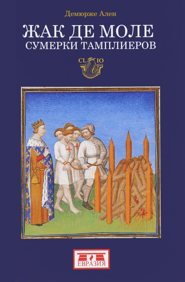Ален Демюрже Жак де Моле. Сумерки тамплиеров ален демурже жизнь и смерть ордена тамплиеров 1120 1314