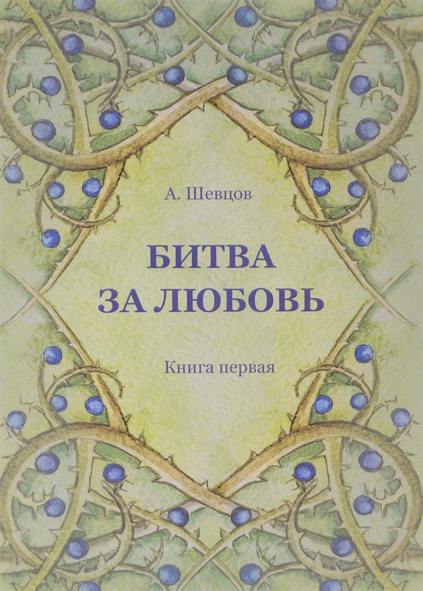 А.А. Шевцов Битва за Любовь. Книга первая эксмо чужестранка книга 2 битва за любовь