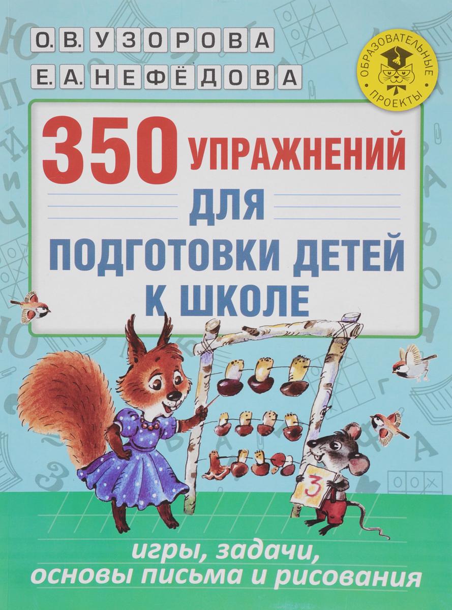 Zakazat.ru: 350 упражнений для подготовки детей к школе. Игры, задачи, основы письма и рисования. О. В. Узорова, Е. А. Нефедова
