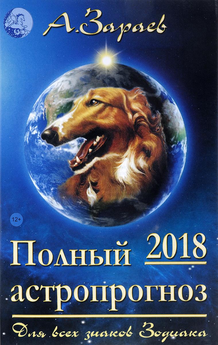 А. Зараев Полный астропрогноз на 2018 год для всех знаков зодиака подарки по знаку зодиака