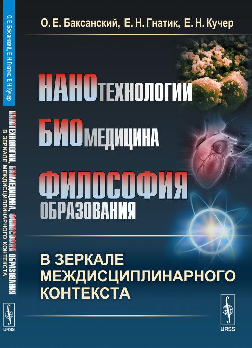 Нанотехнологии, биомедицина, философия образования в зеркале междисциплинарного контекста. О. Е. Баксанский, Е. Н. Гнатик, Е. Н. Кучер