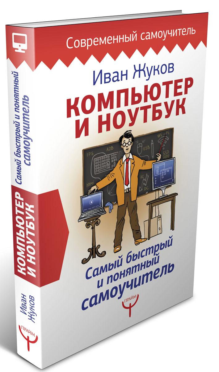 Иван Жуков Компьютер и ноутбук. Самый быстрый и понятный самоучитель книги эксмо новейший самоучитель компьютер и интернет 2016
