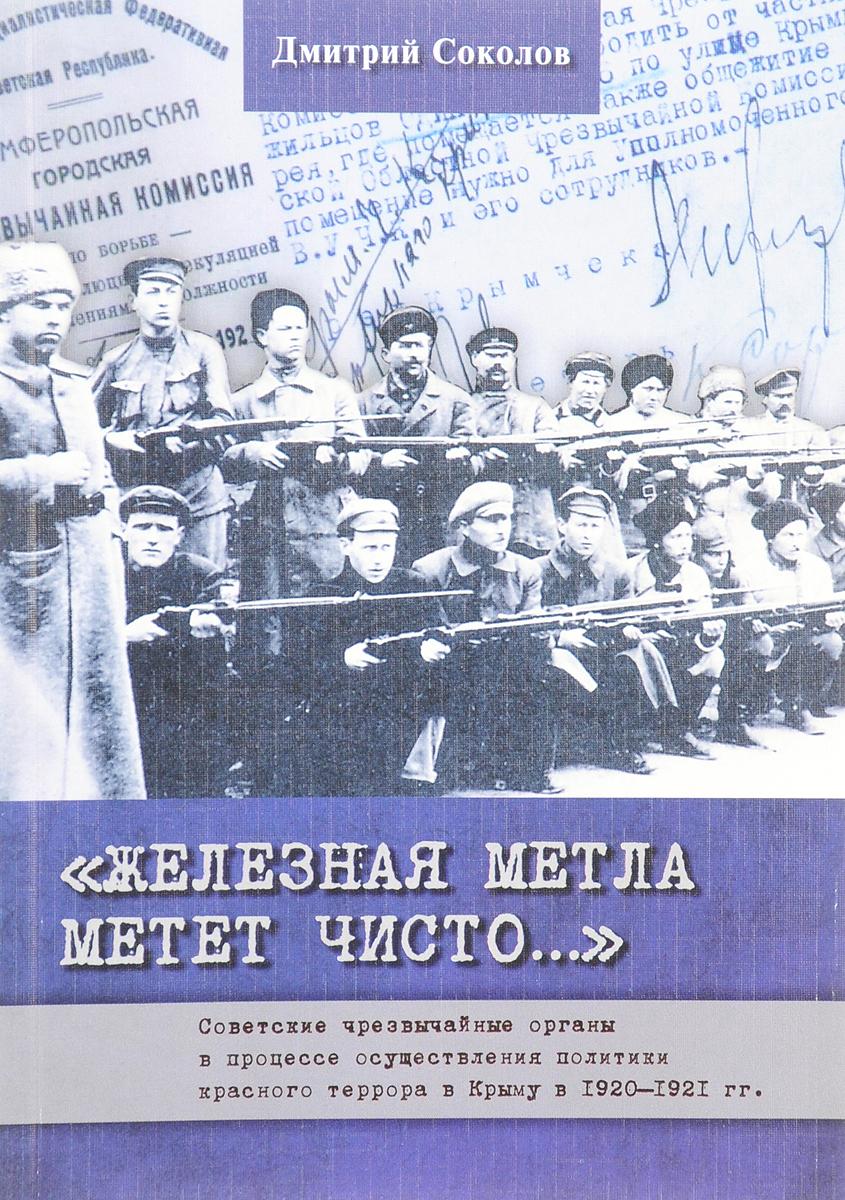 """""""∆елезна¤ метла метет чисто..."""" —оветские чрезвычайные органы в процессе осуществлени¤ политики красного террора в рыму в 1920-1921 гг"""