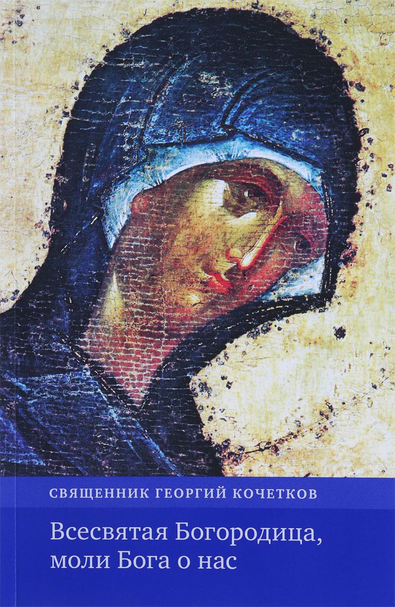Священник Георгий Кочетков Всесвятая Богородица, моли Бога о нас. Проповеди на Богородичные праздники 1990-2016 годов