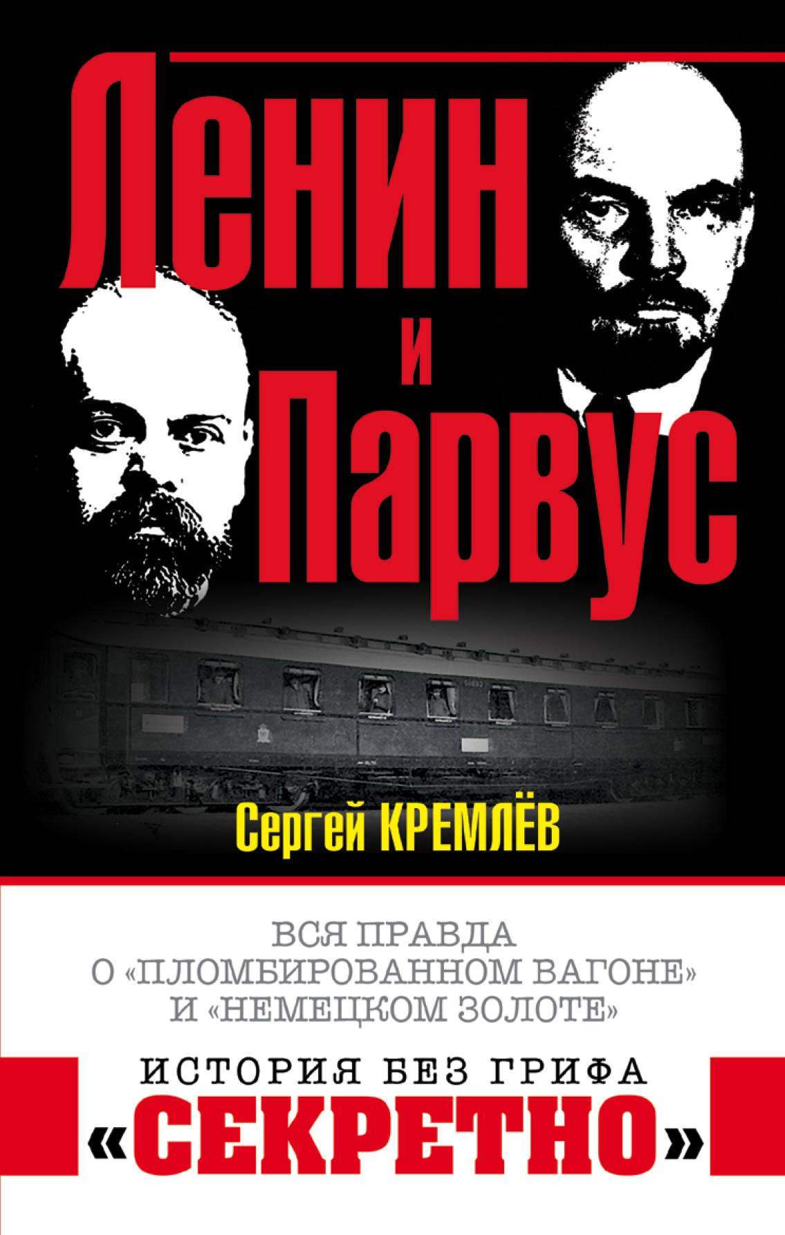 Кремлев Сергей Ленин и Парвус. Вся правда о пломбированном вагоне и немецком золоте