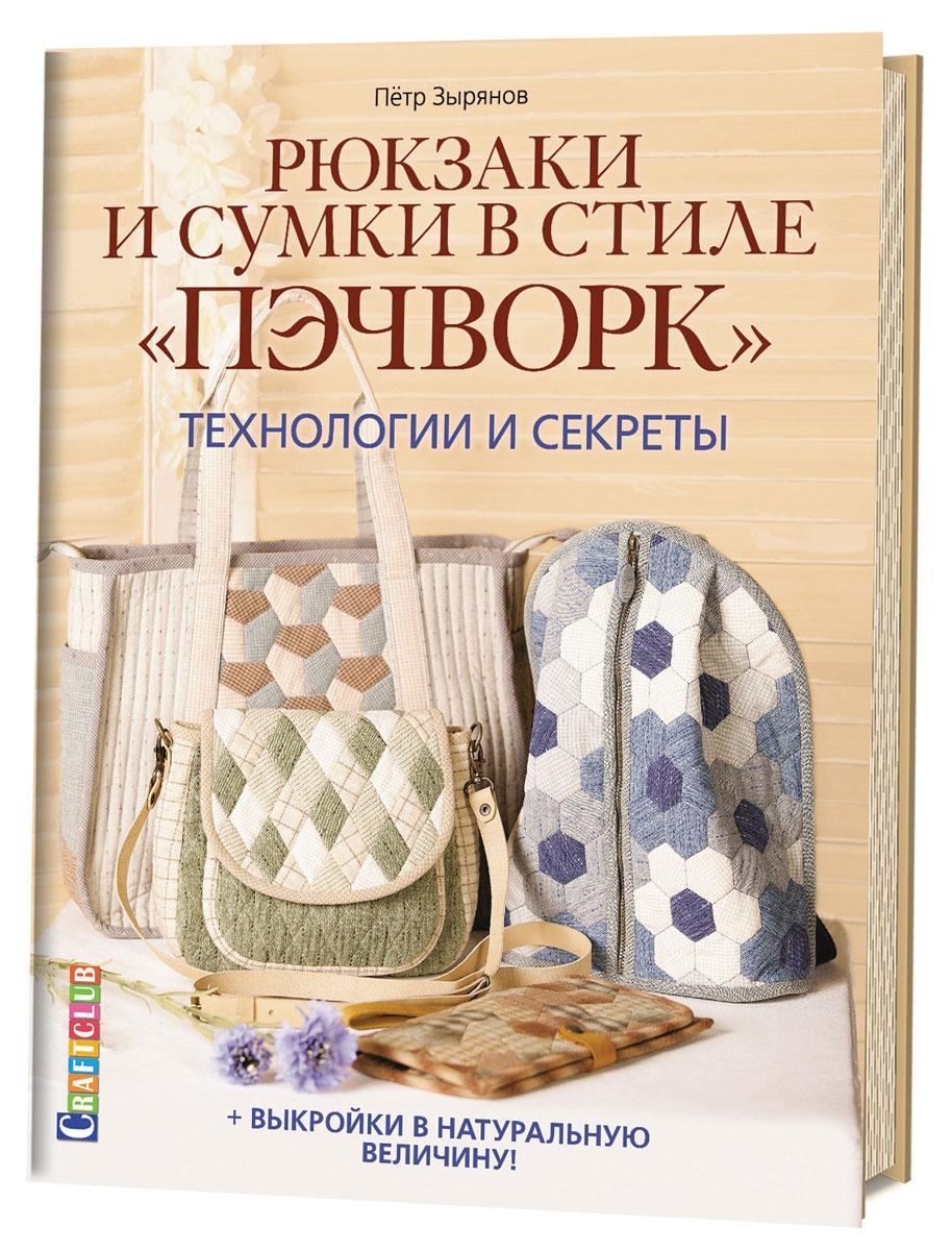 Zakazat.ru: Рюкзаки и сумки в стиле пэчворк. Технологии и секреты. Петр Зырянов