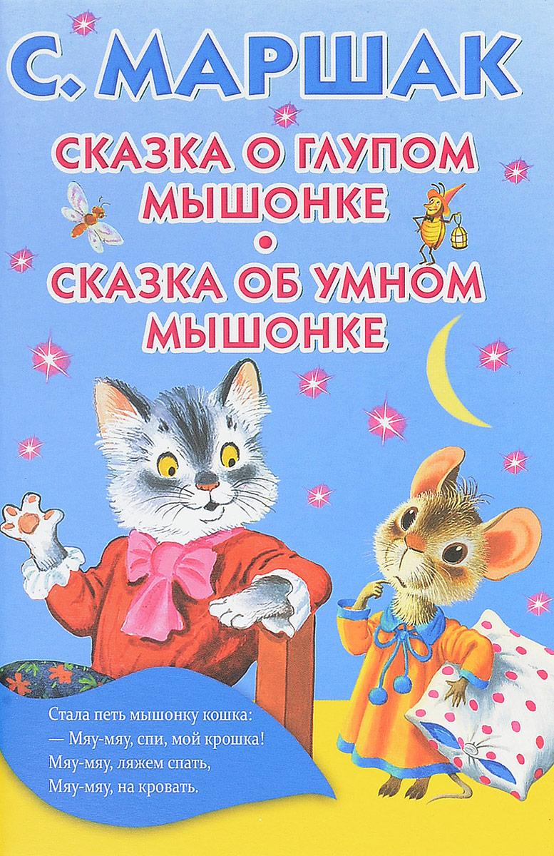 С. Маршак Сказка о глупом мышонке. Сказка об умном мышонке цена 2017