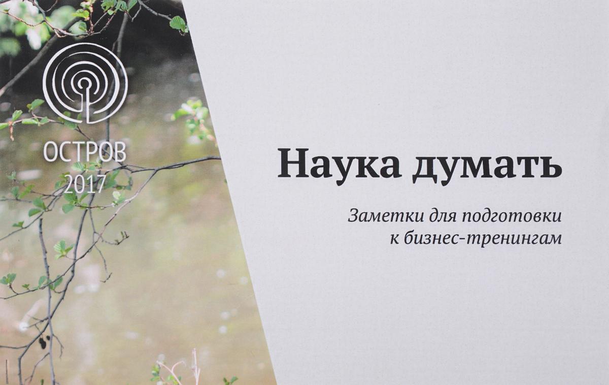 Александр Шевцов Наука думать. Новые заметки к бизнес-тренингам. Методическое пособие