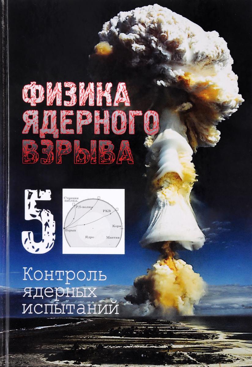 Физика ядерного взрыва. В 5 томах. Том 5. Контроль ядерных испытаний а а любомудров теоретические основы физических процессов ядерного взрыва