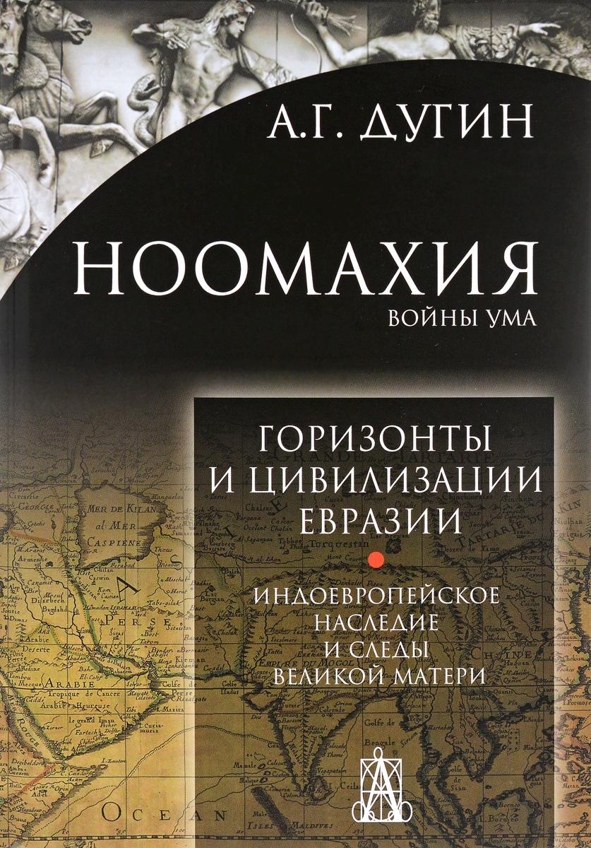 А. Г. Дугин Ноомахия. Войны ума. Горизонты и цивилизация Евразии. Индоевропейское наследие и следы Великой Матери
