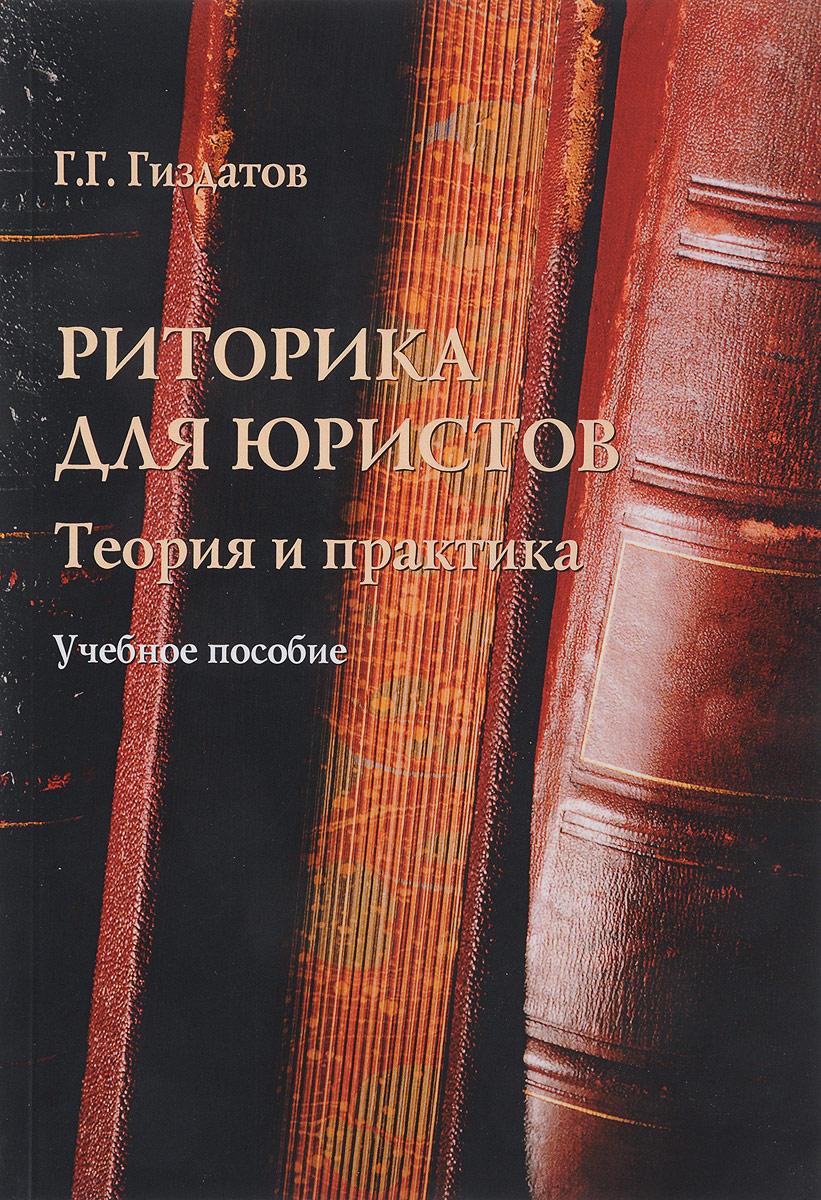 Г. Г. Гиздатов Риторика для юристов. теория и практика. Учебное пособие