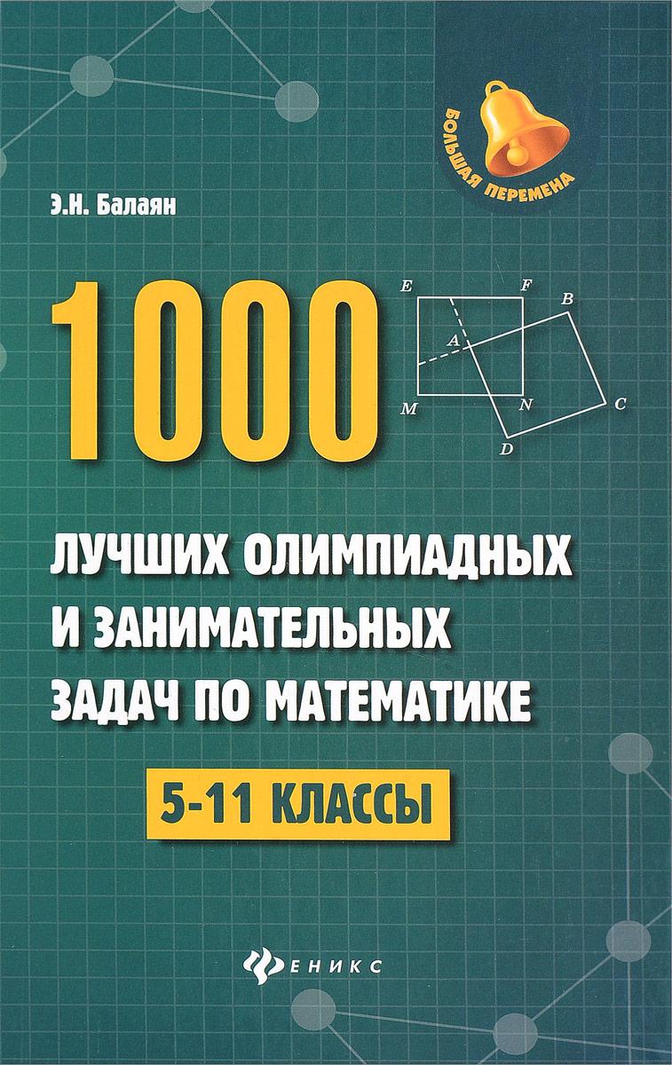 Э. Н. Балаян Математика. 5-11 классы. 1000 лучших олимпиадных и занимательных задач балаян э 800 лучших олимпиадных задач по математике для подготовки к егэ 9 11 классы