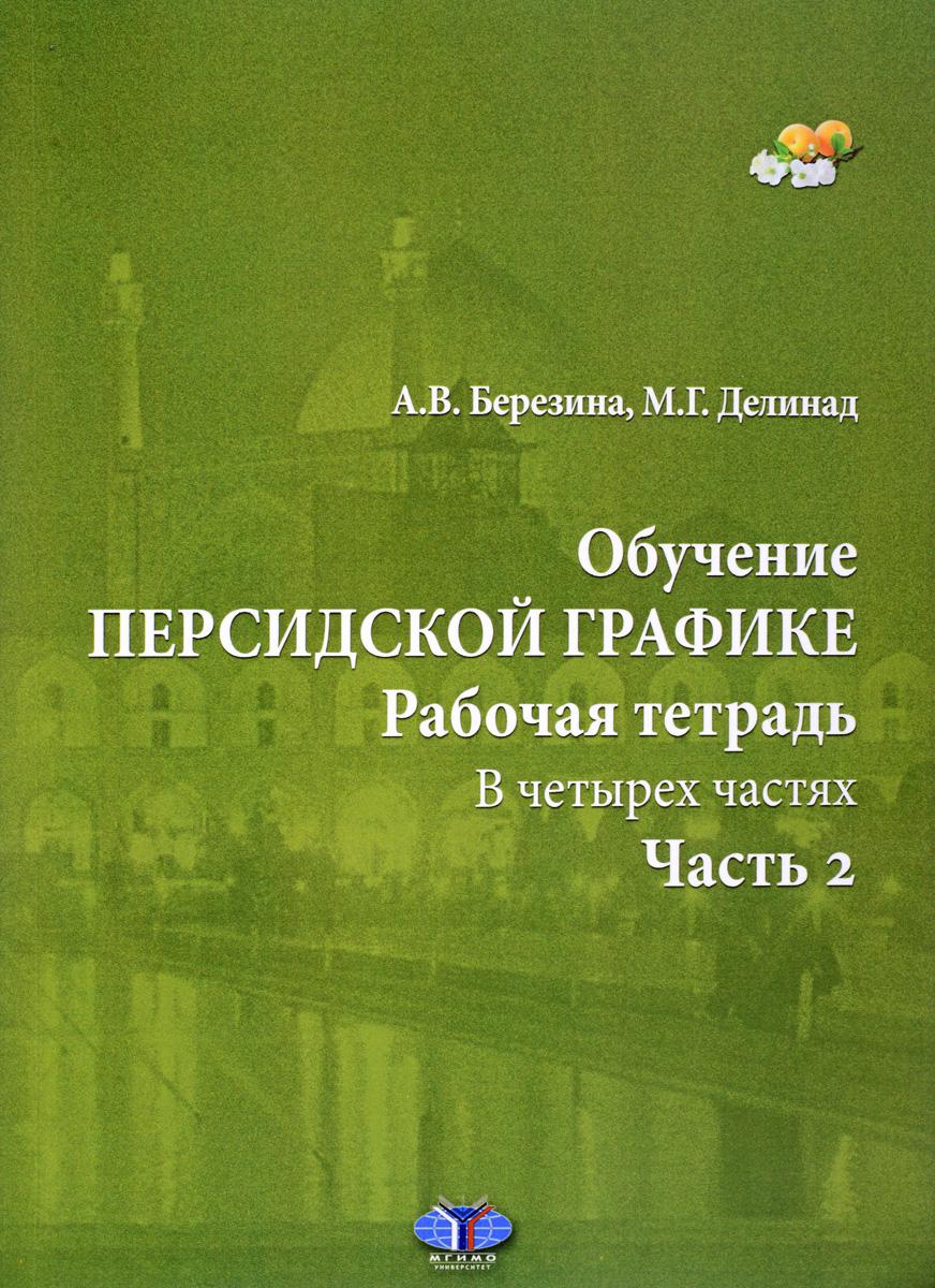 А. В. Березина, М. Г. Делинад Обучение персидской графике. Рабочая тетрадь. В 4 частях. Часть 2 иванов в учебник персидского языка для 1 го года обучения