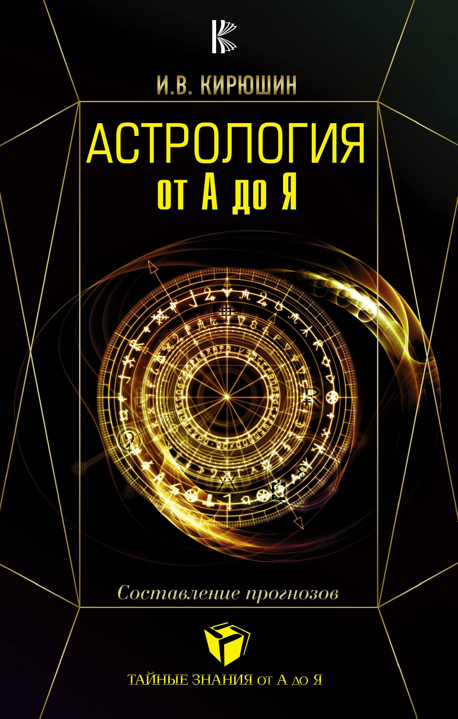 Астрология от А до Я. Составление прогнозов. И. В. Кирюшин