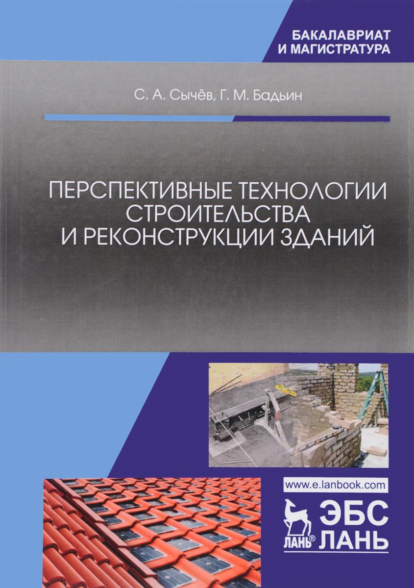 С. А. Сычёв, Г. М. Бадьин Перспективные технологии строительства и реконструкции зданий. Монография