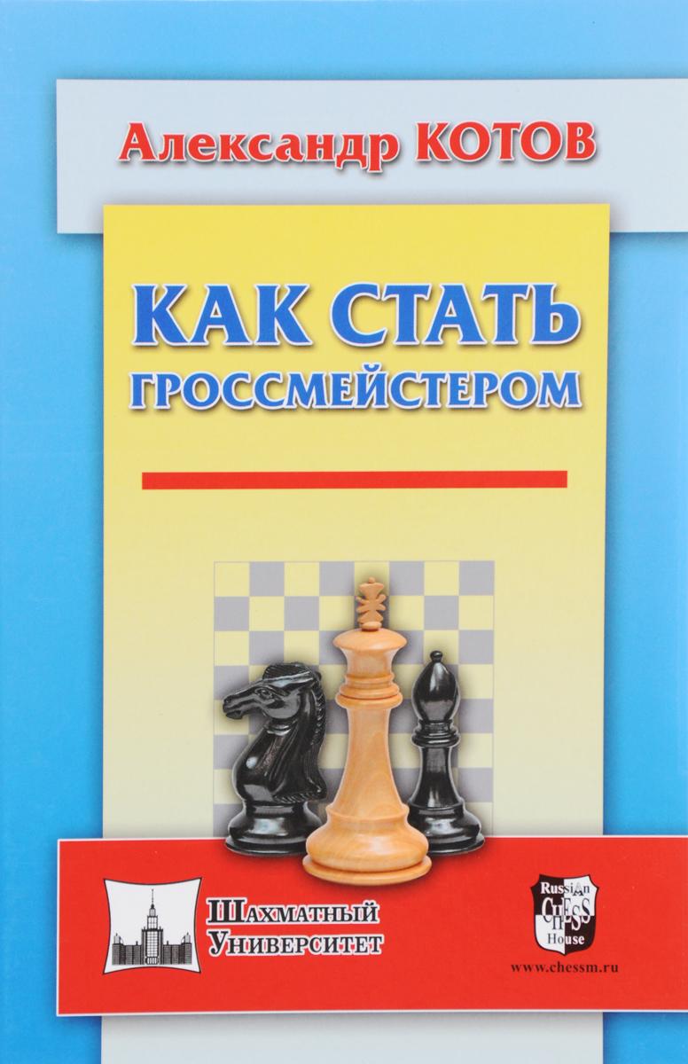 Как стать гроссмейстером. Александр Котов