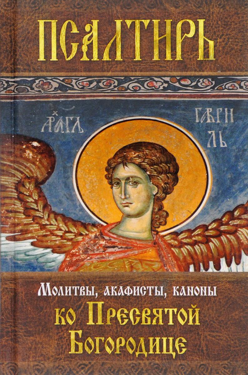 Псалтирь Пресвятой Богородице. Молитвы, акафисты, каноны ко Пресвятой Богородице