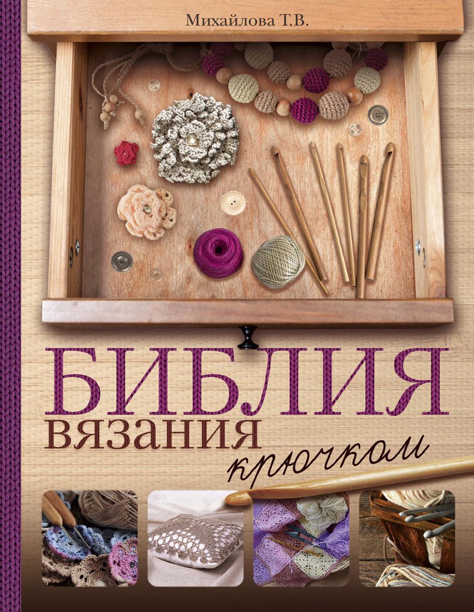 Т. В. Михайлова Библия вязания крючком михайлова т в большая энциклопедия вязание крючком