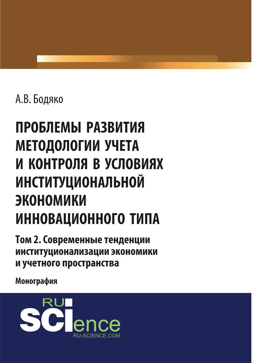 Проблемы развития методологии учета и контроля в условиях институциональной экономики инновационного типа. Том 2 Современные тенденции институционализации экономики и учетного пространства