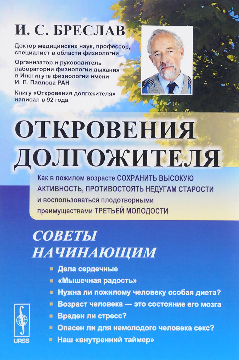 И. С. Бреслав Откровения долгожителя. Как в пожилом возрасте сохранить высокую активность, противостоять недугам старости и воспользоваться плодотворными преимуществами третьей молодости