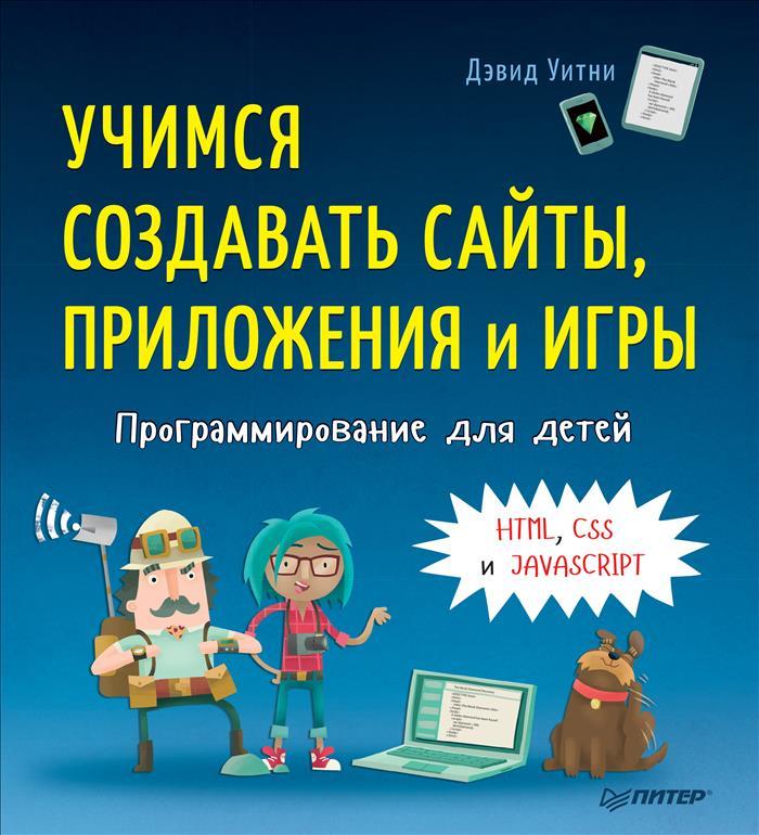 Zakazat.ru: Программирование для детей. Учимся создавать сайты, приложения и игры. HTML, CSS и JavaScript. Дэвид Уитни