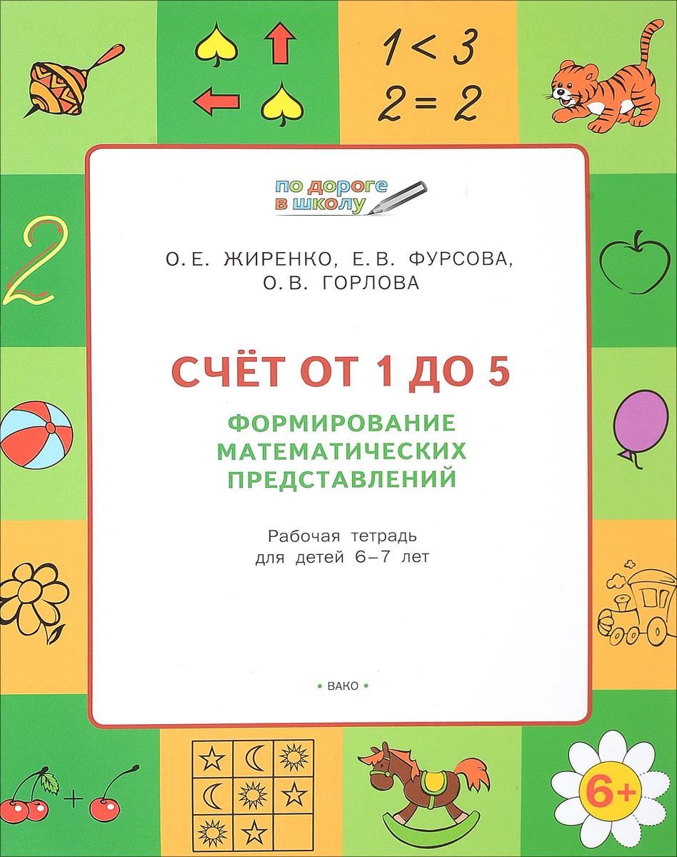 О. Е. Жиренко, Е. В. Фурсова, О. В. Горлова Счет от 1 до 5. Формирование математических представлений. Рабочая тетрадь для детей 6-7 лет ивановская е логическое математическое лото с проверкой от 4 до 7 лет